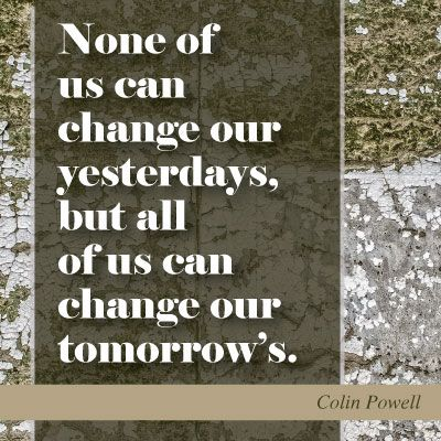 Colin Powell Quote - None of us can change our yesterdays, but all of us can change our tomorrow's.