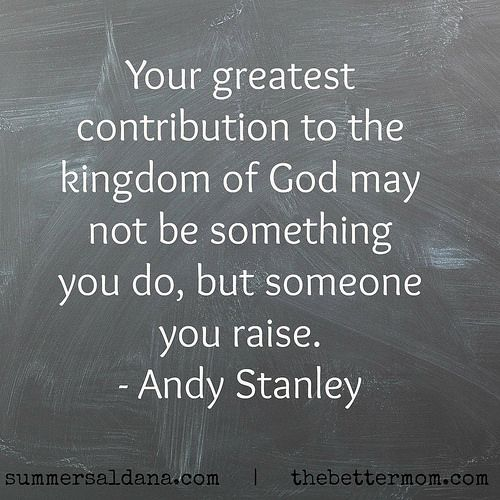 Your greatest contribution to the Kingdom of God, might not be something you do, but someone you raise. - Andy Stanley What an amazing, wonderful and humbling thought!