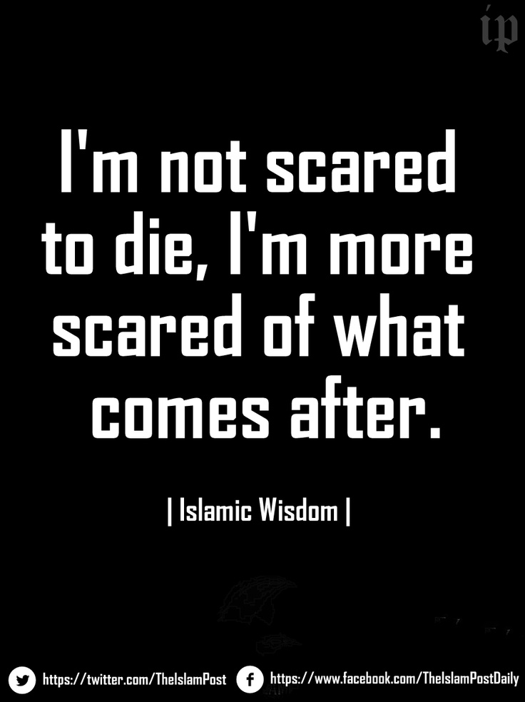 """I'm not scared to die, I'm more scared of what comes after."" 