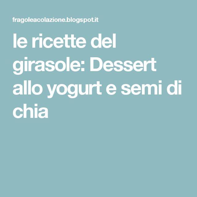 le ricette del girasole: Dessert allo yogurt e semi di chia