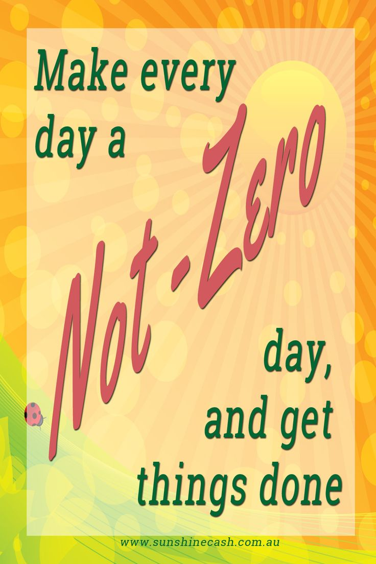 Not Zero Days The idea of a Not Zero Day is that whatever you are planning to do, whatever your goal is just do SOMETHING toward it everyday.
