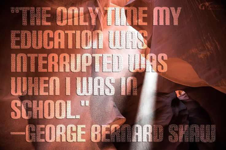 """""""The only time my education was interrupted was when I was in school."""" —George Bernard Shaw"""