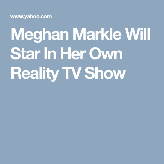 Meghan Markle Will Star In Her Own Reality TV Show
