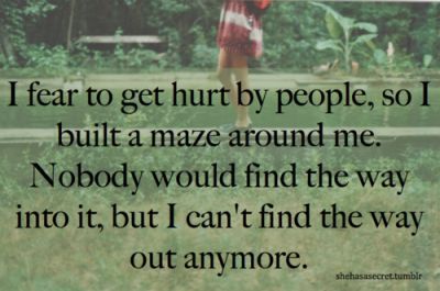 i fear to get hurt by people, so i built a maze around me. nobody would find the way into it, but i can't find the way out anymore