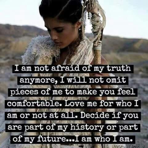 I am not afraid of my truth anymore. I will not omit pieces of me to make you feel comfortable. Love me for who I am or not at all. Decide if you are part of my history or part of my future. I am who I am.