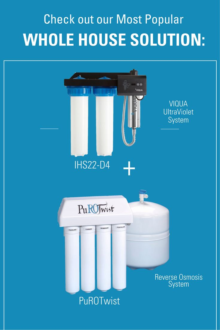 Check out our most popular whole-house solution:  The Viqua Ultraviolet (IHS22-D4) system with the PuROTwist Reverse Osmosis system. Find out why so many households LOVE their water when they have this combination.