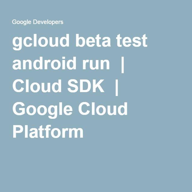 gcloud beta test android run   Cloud SDK   Google Cloud Platform