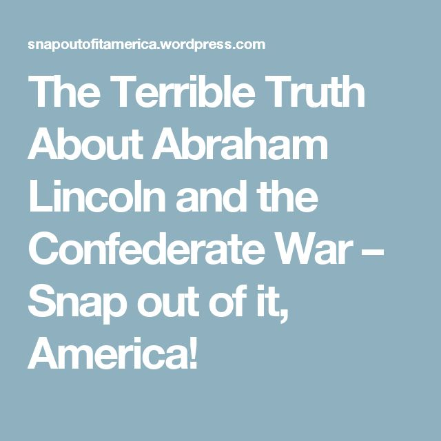 The Terrible Truth About Abraham Lincoln and the Confederate War – Snap out of it, America!