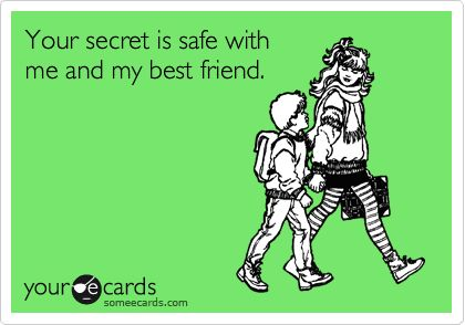 Your secret is safe with me and my best friend.