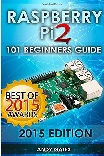 Raspberry Pi 2: 101 Beginners Guide: The Definitive Step by Step guide for what you need to know to get started.