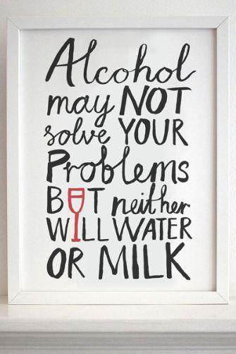 L'alcool ne résoudra peut-être pas vos problèmes , mais l'eau et le lait non plus !