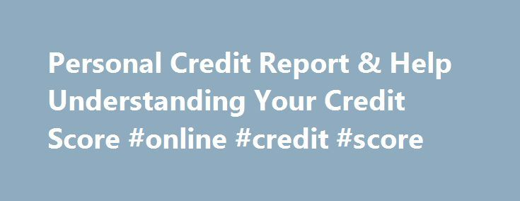 Personal Credit Report & Help Understanding Your Credit Score #online #credit #score http://credit-loan.nef2.com/personal-credit-report-help-understanding-your-credit-score-online-credit-score/  #check my credit rating free # Understanding Your Credit Score and Report The importance of credit In simplest terms, credit is money you borrow and promise to pay back with interest. Types of credit include revolving credit, such as credit cards; automobile and personal loans; and home purchase…