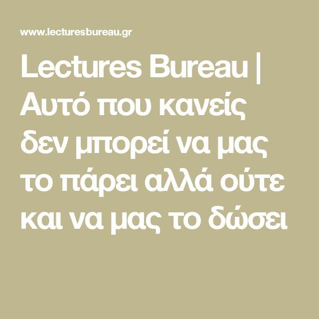 Lectures Bureau   Αυτό που κανείς δεν μπορεί να μας το πάρει αλλά ούτε και να μας το δώσει