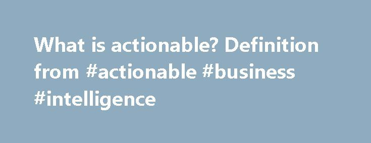 What is actionable? Definition from #actionable #business #intelligence http://st-loius.remmont.com/what-is-actionable-definition-from-actionable-business-intelligence/  # actionable Actionable, in a business context, is an adjective referring to things that can be acted upon. The word is used in several business and information technology (IT) contexts. Actionable intelligence. for example, is information that leads an organization to take some important action. Actionable intelligence, or…