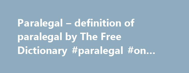 Paralegal – definition of paralegal by The Free Dictionary #paralegal #on #line http://maine.remmont.com/paralegal-definition-of-paralegal-by-the-free-dictionary-paralegal-on-line/  # paralegal Participants were trained on the basic knowledge and skills on agrarian reform laws and paralegal skills which they will need in their work as farmers paralegals in their respective communities. The paralegal programs are unique in that they incorporate the quality measurement and enhancement…