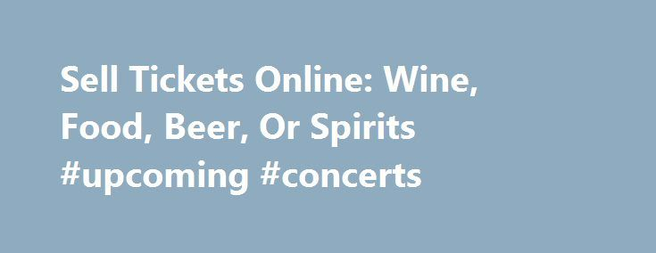Sell Tickets Online: Wine, Food, Beer, Or Spirits #upcoming #concerts http://tickets.nef2.com/sell-tickets-online-wine-food-beer-or-spirits-upcoming-concerts/  Sell Tickets Online Sell tickets online to your event. Secure and easy! No merchant account or credit card capabilities necessary. Low cost per-ticket fees for you and/or your customers. Guaranteed secure credit card processing. E-Ticket Option. Printable PDF tickets delivered via email. (see a sample ) Highlighted event posting on…