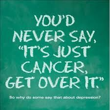 You'd never say it's just cancer, get over it. Mental illness is not a choice.