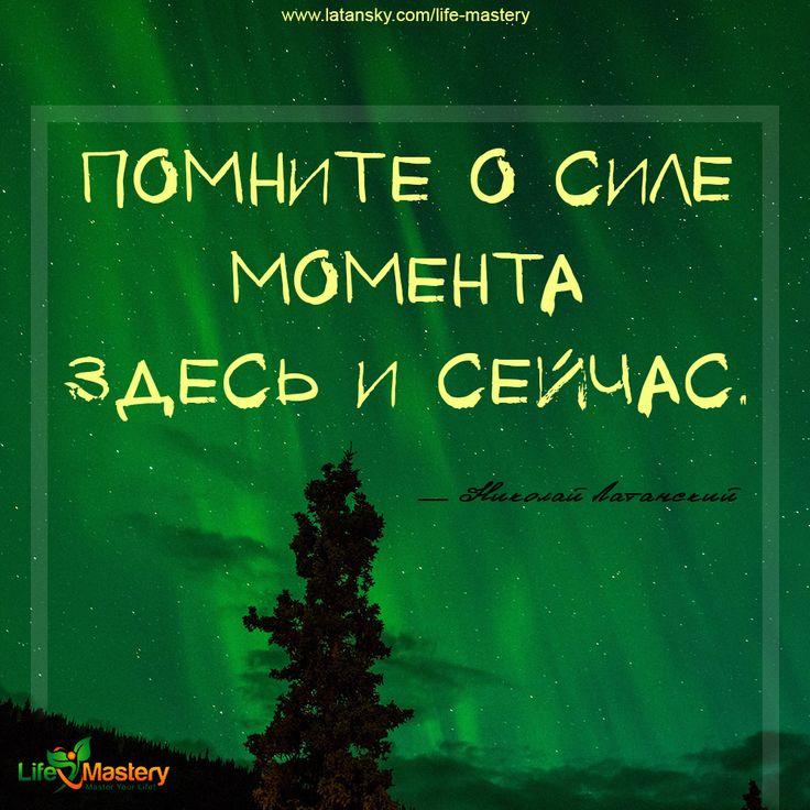 «Помните о силе момента Здесь и Сейчас» — Николай Латанский  МАСТЕРСТВО ЖИЗНИ™ http://www.latansky.com/life-mastery