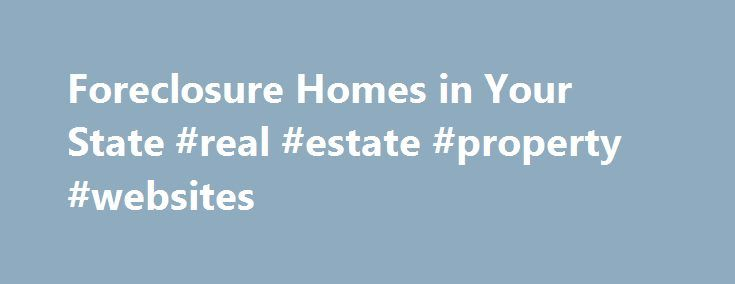 Foreclosure Homes in Your State #real #estate #property #websites http://property.remmont.com/foreclosure-homes-in-your-state-real-estate-property-websites/  Foreclosure Homes in Your State All Types of Foreclosures are Available View foreclosure homes by state. All available foreclosure types are included. Search for a house for sale in any stage of the foreclosure process, including pre foreclosures. home auctions. REO foreclosure and HUD foreclosure properties. We are the leader in…