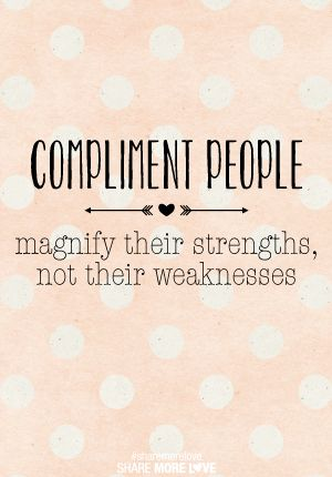 Compliment people! ...compliment your kids. Motivate their strengths, not their weaknesses!