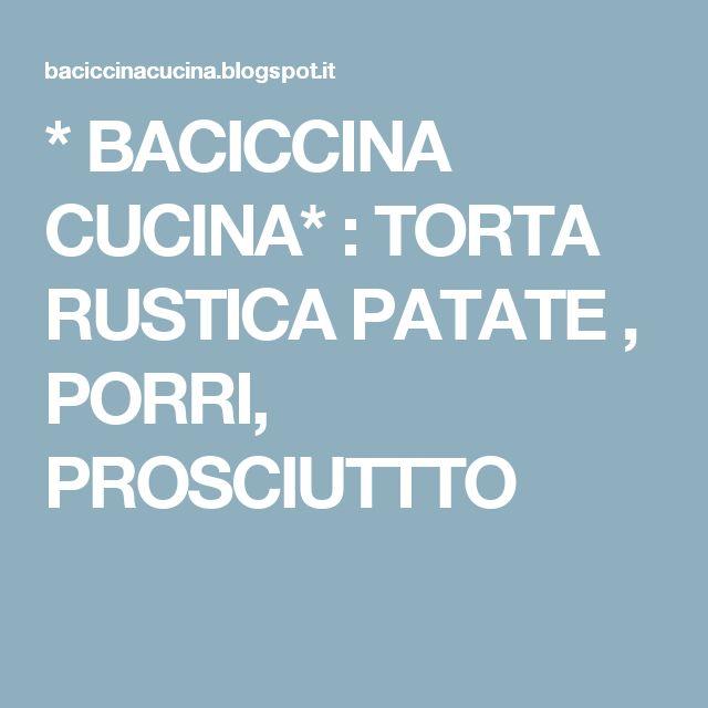 * BACICCINA CUCINA*   : TORTA RUSTICA PATATE , PORRI, PROSCIUTTTO