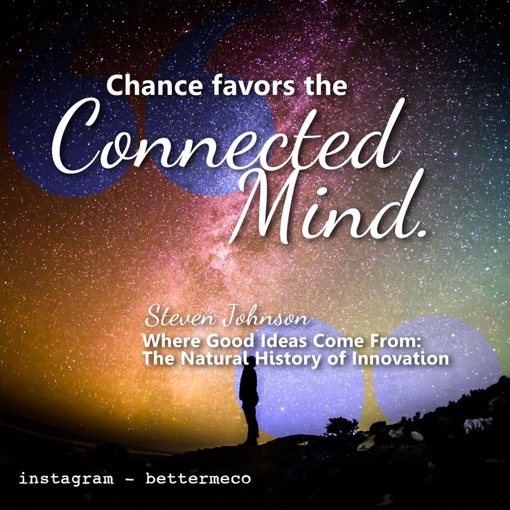 Chance favors the connected mind. - Steven Johnson