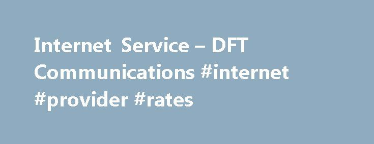Internet Service – DFT Communications #internet #provider #rates http://internet.remmont.com/internet-service-dft-communications-internet-provider-rates/  Connection speeds up to 24 Mbps Leave your old Internet connection in the dust. Netsync is the fastest Internet service provider in the area. Netsync high speed Internet gives you download speeds of up to 24 Mbps. You can enjoy everything the Web has to offer, including downloading HD movies, uploading photos, streaming TV shows […]