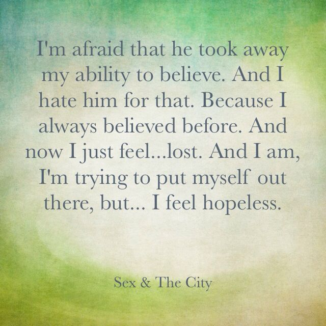 SATC - I'm afraid that he took away my ability to believe. And I hate him for that. Because I always believes before. And now I just feel...lost. And I am, in trying to put myself out there, but... I feel hopeless.