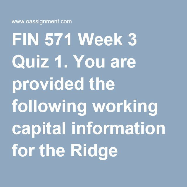 FIN 571 Week 3 Quiz 1. You are provided the following working capital information for the Ridge Company:  Operating cycle: What is the operating cycle for Ridge Company? 2. The operating cycle 3. Ticktock Clocks sells 10,000 alarm clocks each year. If the total cost of placing an order is $65 and it costs $85 per year to carry the alarm clock in inventory, use the EOQ formula to calculate the optimal order size. 4. The asset substitution problem occurs when 5. Dynamo Corp. produces annual…