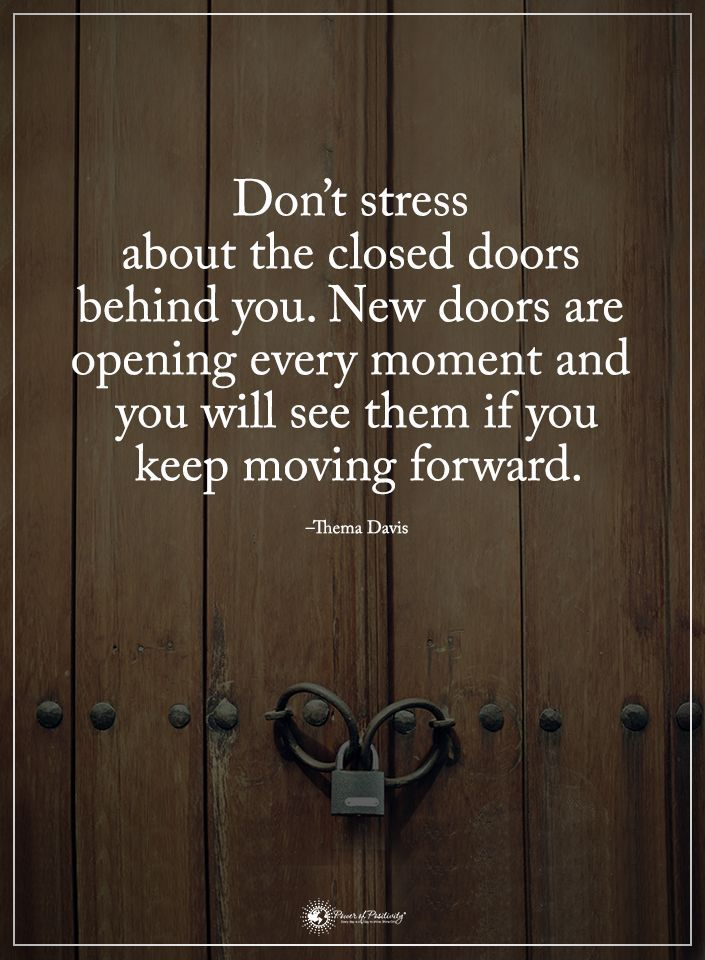 Don't stress about the closed doors behind you. New doors are opening every moment and you will see them if you keep moving forward.