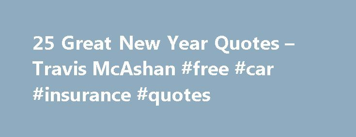 25 Great New Year Quotes – Travis McAshan #free #car #insurance #quotes http://quote.remmont.com/25-great-new-year-quotes-travis-mcashan-free-car-insurance-quotes/  25 Great New Year Quotes In a nutshell here s a collection of classic New Year s quotes. While these are mostly floating around on the net in other places I wanted to collect them all and have them for reference. There s some great wisdom, humor, and wry wit in the quotes below, enjoy! […]