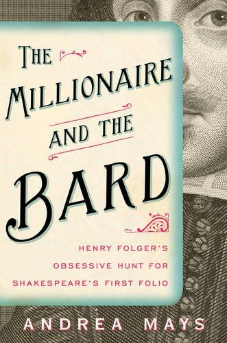 Download The Millionaire and the Bard: Henry Folger's Obsessive Hunt for Shakespeare's First Folio ebook free by Andrea Mays in pdf/epub/mobi
