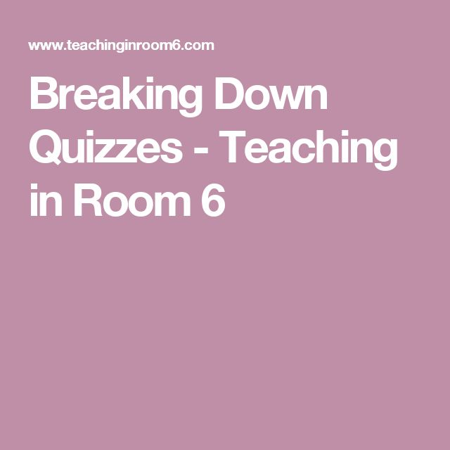 Breaking Down Quizzes - Teaching in Room 6