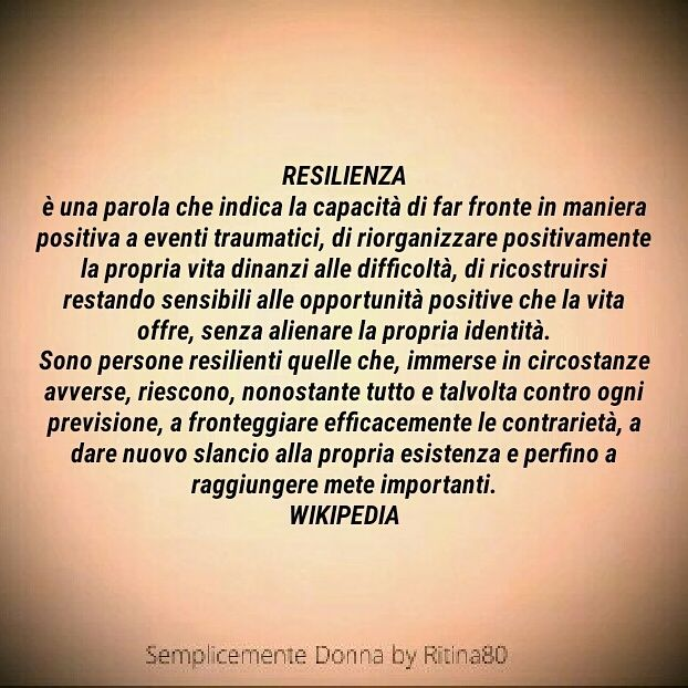 RESILIENZA è una parola che indica la capacità di far fronte in maniera positiva a eventi traumatici, di riorganizzare positivamente la propria vita dinanzi alle difficoltà, di ricostruirsi restando sensibili alle opportunità positive che la vita offre, senza alienare la propria identità. Sono persone resilienti quelle che, immerse in circostanze avverse, riescono, nonostante tutto e talvolta contro ogni previsione, a fronteggiare efficacemente le contrarietà, a dare nuovo slancio alla…