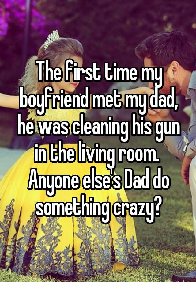 """""""The first time my boyfriend met my dad, he was cleaning his gun in the living room.  Anyone else's Dad do something crazy?"""""""