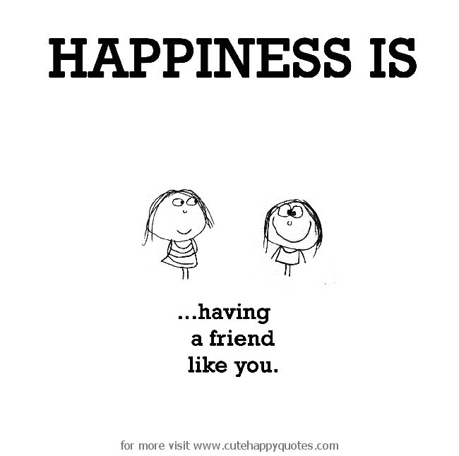 Happiness is, having a friend just like you. - Cute Happy Quotes