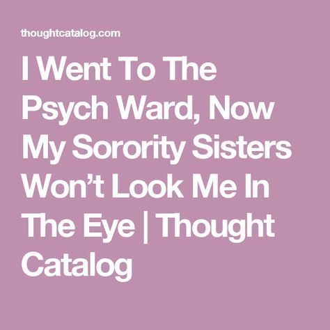 I Went To The Psych Ward, Now My Sorority Sisters Won't Look Me In The Eye | Thought Catalog