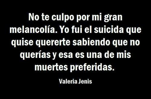 No te culpo por mi gran melancolía. Yo fui el suicida que quise quererte sabiendo que no querías y esa es una de mis muertes preferidas. #Frases #uff