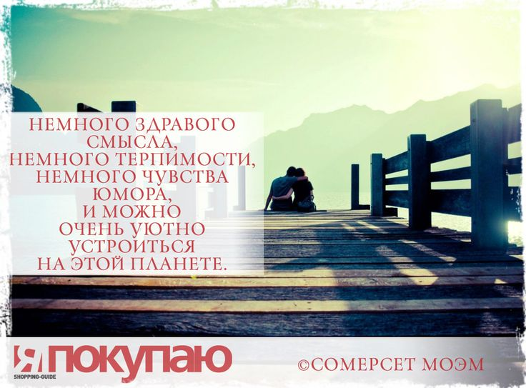 «Немного здравого смысла, немного терпимости, немного чувства юмора, и можно очень уютно устроиться на этой планете». - © Сомерсет Моэм http://www.yapokupayu.ru