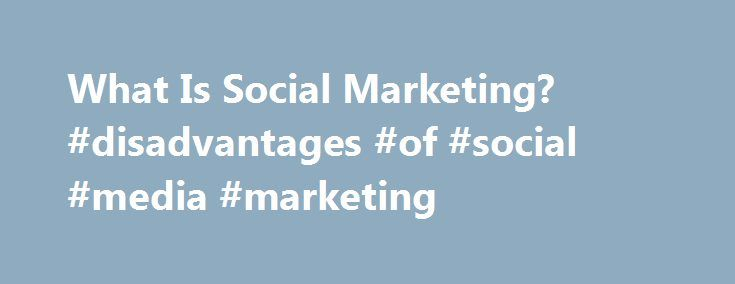 What Is Social Marketing? #disadvantages #of #social #media #marketing http://austin.remmont.com/what-is-social-marketing-disadvantages-of-social-media-marketing/  # What is Social Marketing? by Nedra Kline Weinreich The health communications field has been rapidly changing over the past two decades. It has evolved from a one-dimensional reliance on public service announcements to a more sophisticated approach which draws from successful techniques used by commercial marketers, termed social…