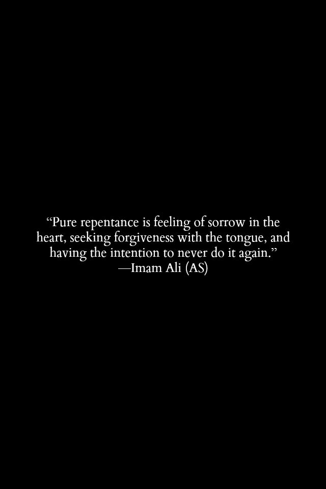 Pure repentance is feeling of sorrow in the heart, seeking forgiveness with the tongue, and having the intention to never do it again. -Hazrat Ali (R.A) | Hazrat Ali Quotes