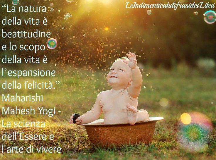 """""""La natura della vita è beatitudine e lo scopo della vita è l'espansione della felicità."""" Maharishi Mahesh Yogi - La scienza dell'Essere e l'arte di vivere"""