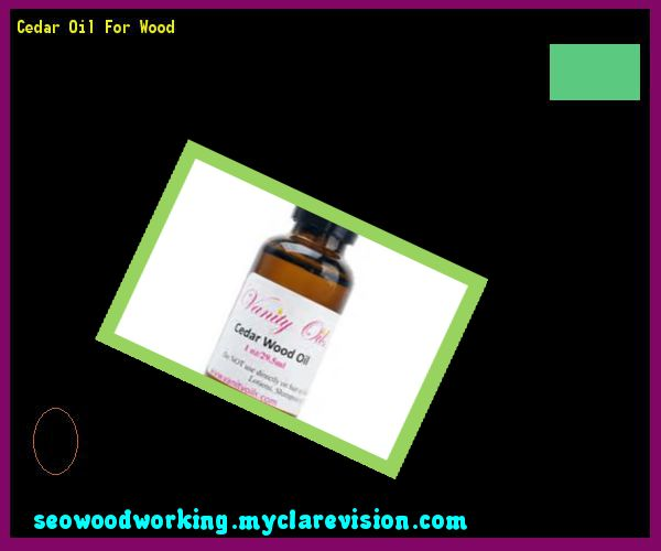 Cedar Oil For Wood 131451 - Woodworking Plans and Projects!