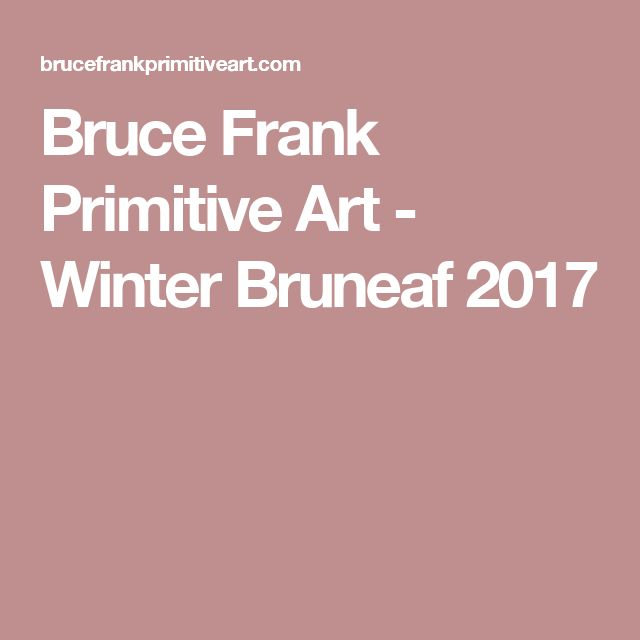 Bruce Frank Primitive Art - Winter Bruneaf 2017