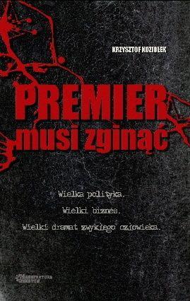 Krzysztof Koziołek: Premier musi zginąć - http://lubimyczytac.pl/ksiazka/156703/premier-musi-zginac