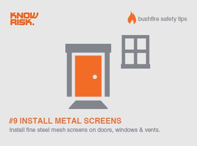 Bushfire Safety Tip #9 - For extra safety in bushfire prone areas install fine steel mesh screens on doors, windows and vents.