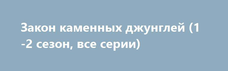 Закон каменных джунглей (1-2 сезон, все серии) http://hdrezka.biz/serials/1156-zakon-kamennyh-dzhungley-1-2-sezon-vse-serii.html