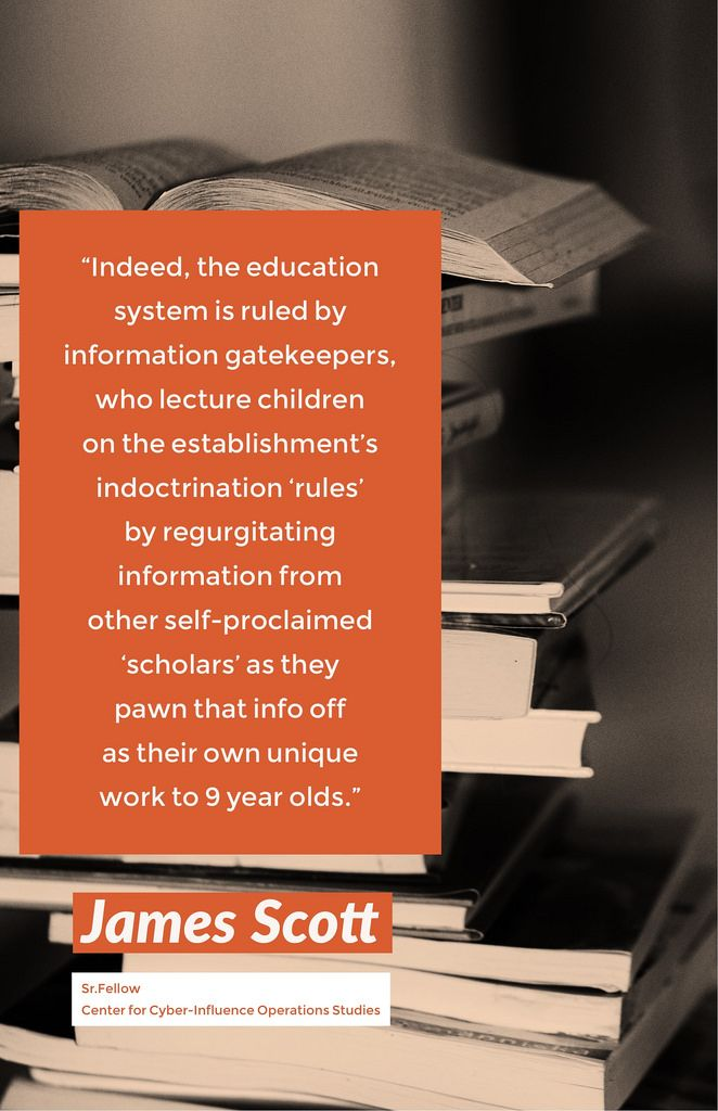 """""""Indeed, the education system is ruled by information gatekeepers, who lecture children on the establishment's indoctrination 'rules' by regurgitating information from other self-proclaimed 'scholars' as they pawn that info off as their own unique work to 9 year olds."""" - James Scott, Senior Fellow, CCIOS   ThoughtLeaders #ThoughtLeadership #NationalSecurity #Russia #Putin #USA #US #moscow #China #Information #Warfare #FBI #Trump #CIA #DOJ #NSA #MI6 #originalthinking #hacking #CyberWarfare"""