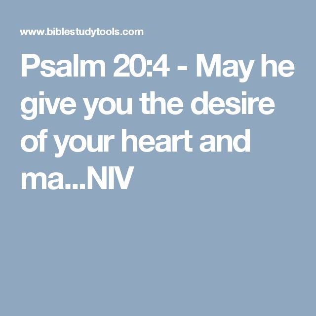 Psalm 20:4 - May he give you the desire of your heart and ma...NIV