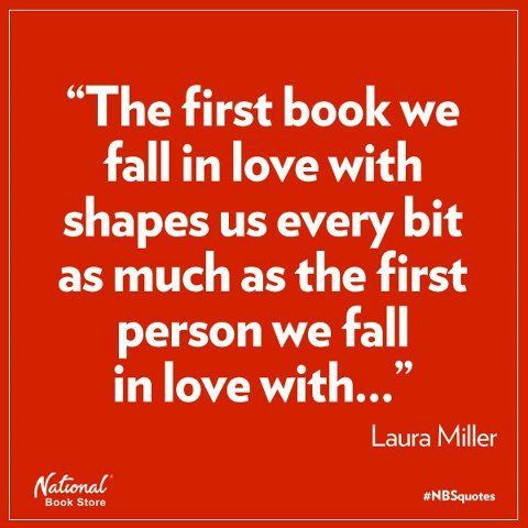 """""""The first book we fall in love with shapes us every bit as much as the first person we fall in love with ..."""" Laura Miller"""